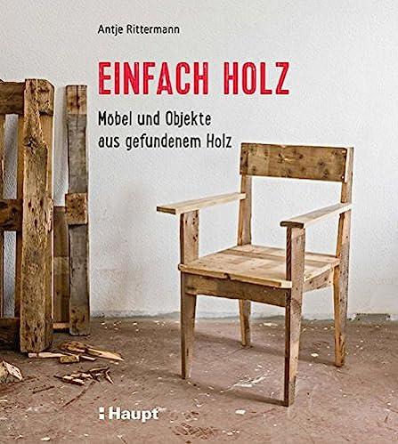 Einfach Holz: Möbel und Objekte aus gefundenem Holz