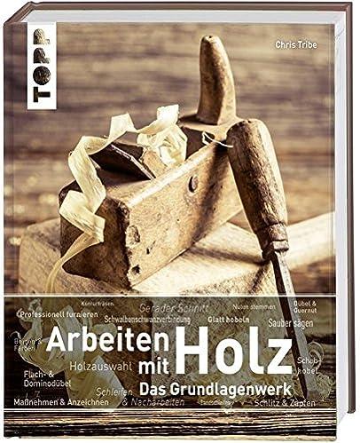 Arbeiten mit Holz. Das Grundlagenwerk: Mit zahlreichen Bildern, anschaulichen Schritt-für-Schritt-Anleitungen und inspirierenden Projektideen.