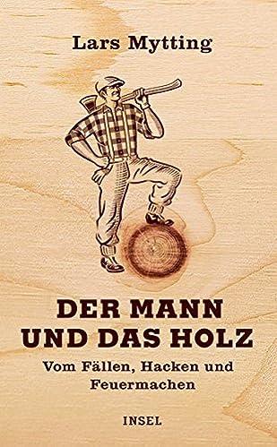 Der Mann und das Holz: Vom Fällen, Hacken und Feuermachen