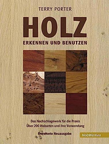 Holz erkennen und benutzen: Das Nachschlagewerk für die Praxis Über 200 Holzarten und ihre Verwendung (HolzWerken)